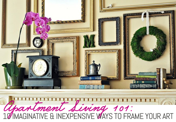 10 Imaginative And Inexpensive Ways To Frame Your Favorite Art